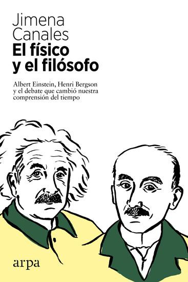 El físico y el filósofo - Albert Einstein Henri Bergson y el debate que cambió nuestra comprensión del tiempo - cover