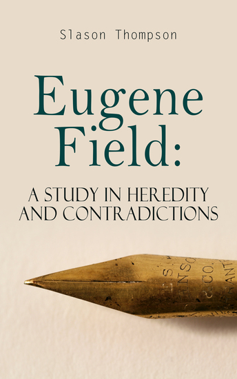 Eugene Field: A Study in Heredity and Contradictions - Complete Edition (Vol 1&2) - cover