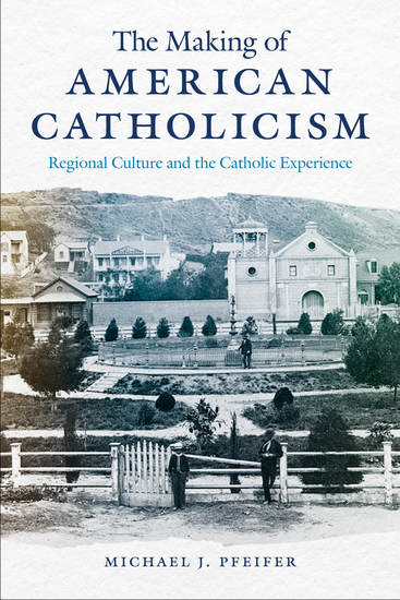 The Making of American Catholicism - Regional Culture and the Catholic Experience - cover