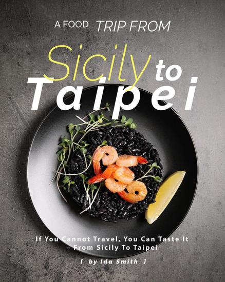 A Food Trip From Sicily To Taipei: If You Cannot Travel You Can Taste It – From Sicily To Taipei - cover