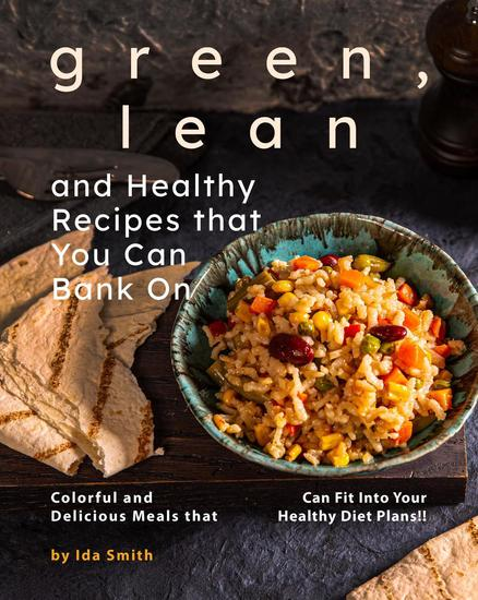 Green Lean and Healthy Recipes that You Can Bank On: Colorful and Delicious Meals that Can Fit Into Your Healthy Diet Plans!! - cover
