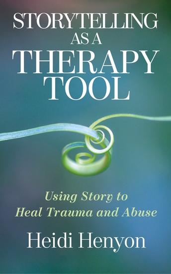 Storytelling as a Therapy Tool - Using Story to Heal Trauma and Abuse - cover