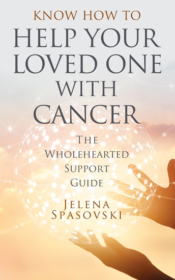 Know How to Help Your Loved One with Cancer - The Wholehearted Support Guide - cover