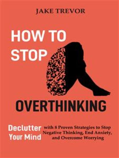 How to Stop Overthinking - Declutter Your Mind with 8 Proven Strategies to Stop Negative Thinking End Anxiety and Overcome Worrying - cover