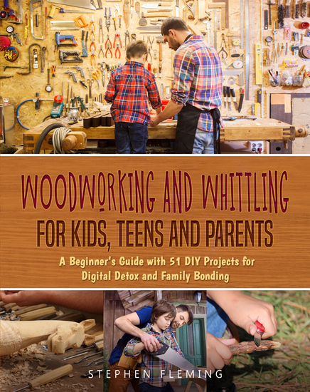 Woodworking and Whittling for Kids Teens and Parents - A Beginner's Guide with 20 DIY Projects for Digital Detox and Family Bonding - cover
