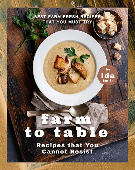 Farm to Table Recipes that You Cannot Resist: Best Farm Fresh Recipes that You Must Try - cover