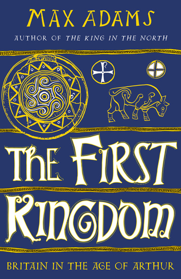 The First Kingdom - Britain in the age of Arthur - cover