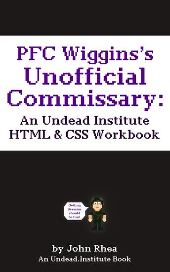 PFC Wiggins's Unofficial Commissary: An Undead Institute HTML & CSS Workbook - Undead Institute #65 - cover