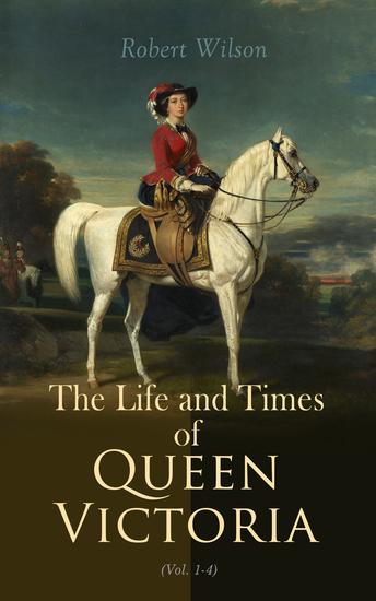 The Life and Times of Queen Victoria (Vol 1-4) - Historical Account of United Kingdom 1837-1901 (Illustrated Edition) - cover