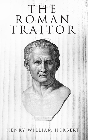 The Roman Traitor - The Days of Cicero Cato and Cataline: A True Tale of the Republic - cover