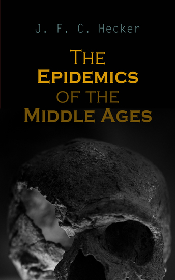 The Epidemics of the Middle Ages - The Black Death The Dancing Mania & The Sweating Sickness - cover