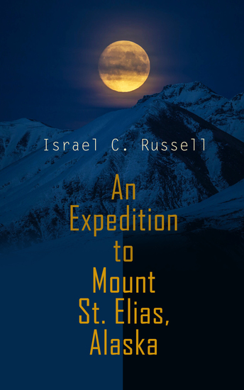 An Expedition to Mount St Elias Alaska - Historical Account of Geological Explorations in Alaska (Illustrated Edition) - cover