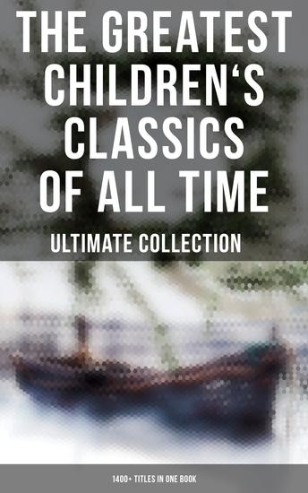 The Greatest Children's Classics of All Time – Ultimate Collection: 1400+ Titles in One Book - Novels Stories Fantasy Classics Fables Fairytales Adventures & Legends - cover
