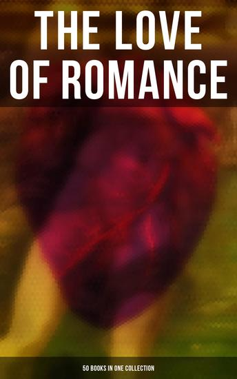 The Love of Romance - 50 Books in One Collection - The Greatest Romance Classics of All Time - cover