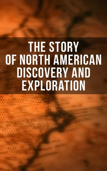 The Story of North American Discovery and Exploration - Biographies Historical Documents Journals & Letters of the Greatest Explorers of North America - cover