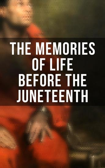The Memories of Life Before the Juneteenth - Memoirs Interviews Testimonies Studies Novels Official Records on Slavery and Abolitionism - cover