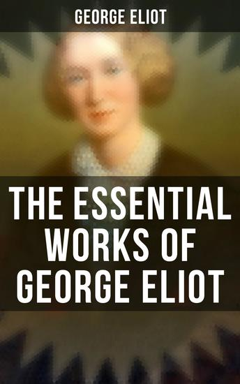 The Essential Works of George Eliot - 60+ Novels Short Stories Poems & Essays - cover