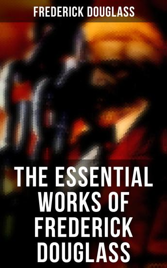 The Essential Works of Frederick Douglass - Collected Works - cover