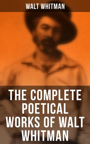 The Complete Poetical Works of Walt Whitman - 450+ Poems & Verses - cover