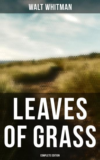 Leaves of Grass (Complete Edition) - 400+ Poems & Verses: Song of Myself O Captain My Captain Good-Bye My Fancy - cover