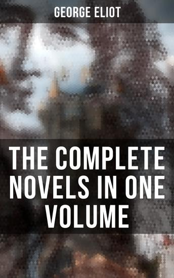 The Complete Novels in One Volume - Middlemarch Adam Bede The Mill on the Floss Silas Marner Romola Felix Holt & Daniel Deronda - cover