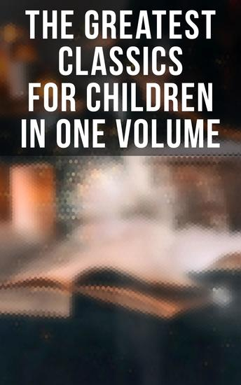 The Greatest Classics for Children in One Volume - 1400+ Novels Stories Tales of Magic Adventure Fairytales & Legends - cover