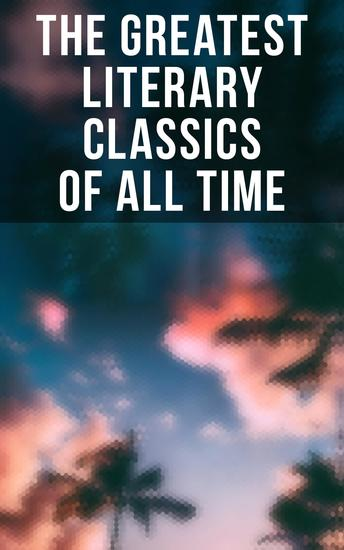 The Greatest Literary Classics Of All Time - 150 Books: Romeo and Juliet Emma Vanity Fair Middlemarch Tom Sawyer Faust Notre Dame de Paris… - cover
