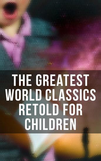 The Greatest World Classics Retold for Children - Odysseus Arabian Nights Entertainments Viking Tales King Arthur Don Quixote Gulliver's Travels… - cover