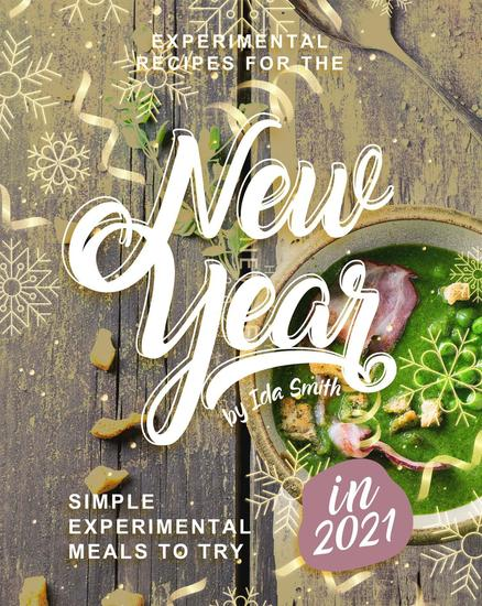 Experimental Recipes for the New Year: Simple Experimental Meals to Try in 2021 - cover