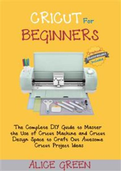 Cricut for Beginners - The Complete DIY Guide to Master the Use of Cricut Machine and Cricut Design Space to Craft Out Awesome Cricut Project Ideas (Graphical Illustrations Included) - cover
