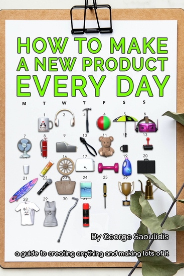 How to Make a New Product Every Day - A Guide to Creating Anything and Making More of It - cover