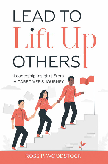 Lead to Lift Up Others - Leadership Insights From a Caregiver's Journey - cover