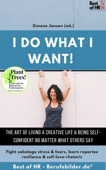 I do what I want! The art of living a creative life & being self-confident no matter what others say - Fight sabotage stress & fears learn repartee resilience & self-love-rhetoric - cover