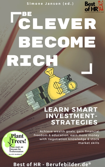 Be Clever Become Rich! Learn Smart Investment-Strategies - Achieve wealth goals gain financial freedom & education earn more money with negotiation knowledge & stock market skills - cover