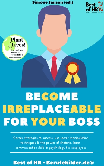 Become Irreplaceable for your Boss - Career strategies to success use secret manipulation techniques & the power of rhetoric learn communication skills & psychology for employees - cover
