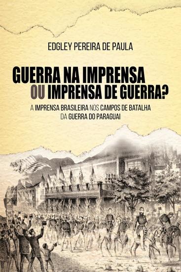 Guerra na Imprensa ou Imprensa de Guerra? - A Imprensa Brasileira nos Campos de Batalha da Guerra do Paraguai - cover