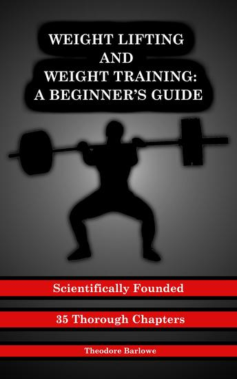 Weight Lifting and Weight Training - A Scientifically Founded Beginner's Guide to Better Your Health Through Weight Training - cover