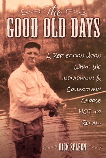 The Good Old Days - A Reflection Upon What We Individually and Collectively Choose NOT to Recall - cover
