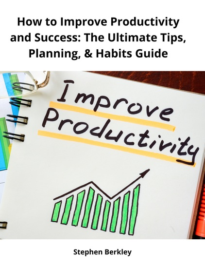 How to Improve Productivity and Success: The Ultimate Tips Planning & Habits Guide - cover