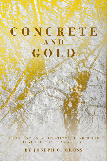 Concrete and Gold - A Foundation of Relational Leadership that Everyone Can Achieve - cover