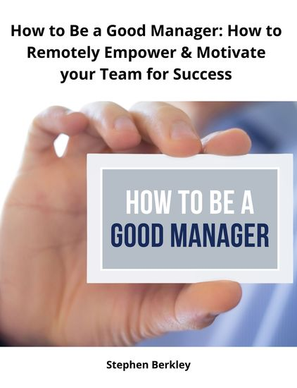 How to Be a Good Manager: How to Remotely Empower & Motivate your Team for Success - cover
