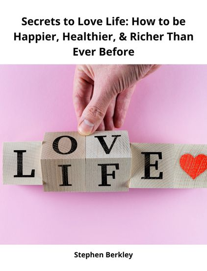 Secrets to Love Life: How to be Happier Healthier & Richer Than Ever Before - cover