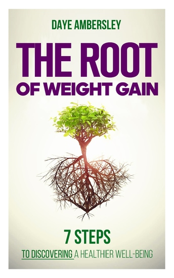The Root of Weight Gain - 7 Steps to Discovering a Healthier Well-Being - cover