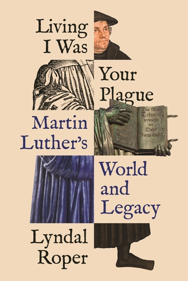 Living I Was Your Plague - Martin Luther's World and Legacy - cover