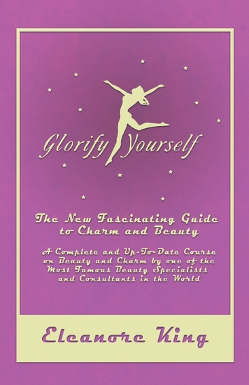 Glorify Yourself - The New Fascinating Guide to Charm and Beauty - A Complete and Up-To-Date Course on Beauty and Charm by one of the Most Famous Beauty Specialists and Consultants in the World - cover