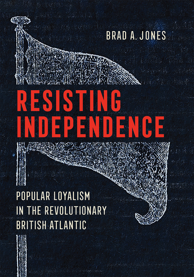 Resisting Independence - Popular Loyalism in the Revolutionary British Atlantic - cover