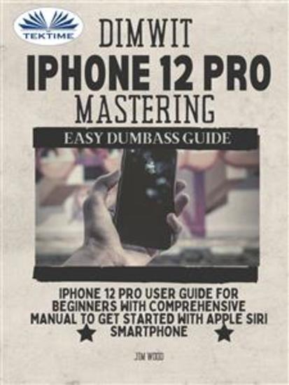 Dimwit iPhone 12 Pro Mastering - IPhone 12 Pro User Guide For Beginners With Comprehensive Manual To Get Started With Apple Siri - cover