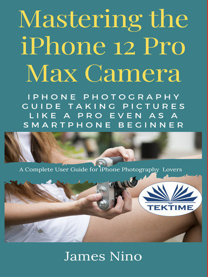 Mastering The IPhone 12 Pro Max Camera - IPhone Photography Guide Taking Pictures Like A Pro Even As A SmartPhone Beginner - cover