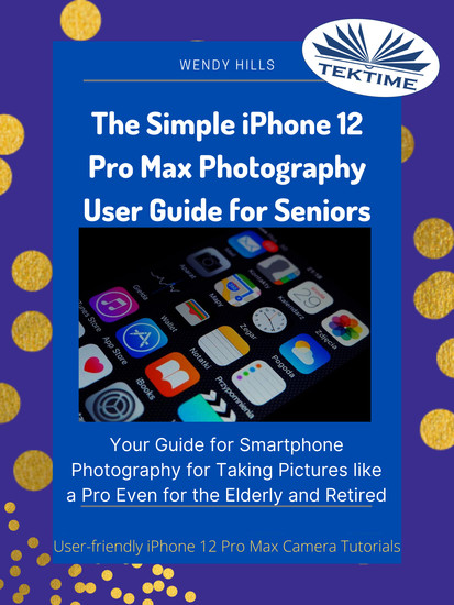 The Simple IPhone 12 Pro Max Photography User Guide For Seniors - Your Guide For Smartphone Photography For Taking Pictures Like A Pro Even For The Elderly And Retire - cover
