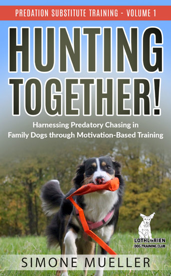 Hunting Together - Harnessing Predatory Chasing in Family Dogs through Motivation-Based Training (Predation Substitute Training) - cover